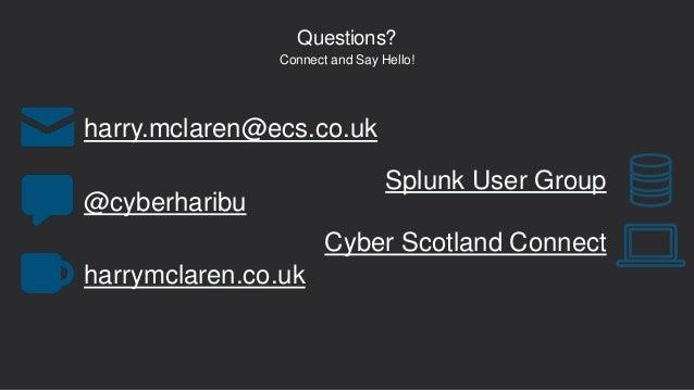 Questions? @cyberharibu harry.mclaren@ecs.co.uk harrymclaren.co.uk Connect and Say Hello! Splunk User Group Cyber Scotland...