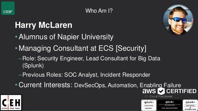 Who Am I? Harry McLaren • Alumnus of Napier University • Managing Consultant at ECS [Security] –Role: Security Engineer, L...