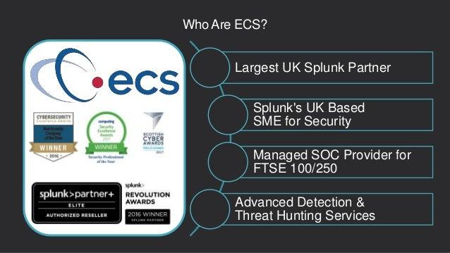 Who Are ECS? Largest UK Splunk Partner Splunk's UK Based SME for Security Managed SOC Provider for FTSE 100/250 Advanced D...