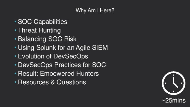 Why Am I Here? • SOC Capabilities • Threat Hunting • Balancing SOC Risk • Using Splunk for an Agile SIEM • Evolution of De...