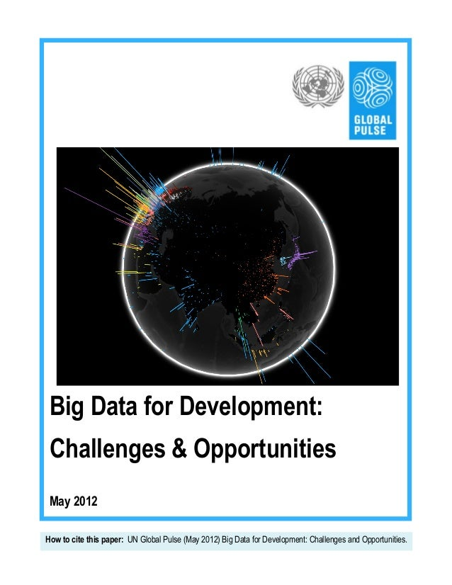 Big Data for Development: Challenges & Opportunities May 2012 	     How to cite this paper: UN Global Pulse (May 2012) Big...