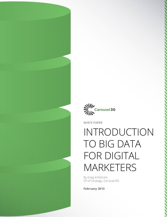 WHITE PAPER Introduction to Big Data for Digital Marketers By Greg Kihlström VP of Strategy, Carousel30 February 2013