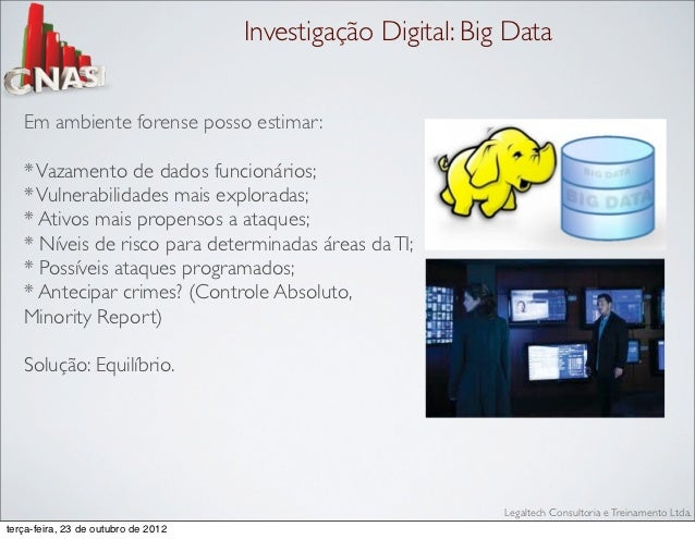 Investigação Digital: Big Data   Em ambiente forense posso estimar:   * Vazamento de dados funcionários;   * Vulnerabilida...