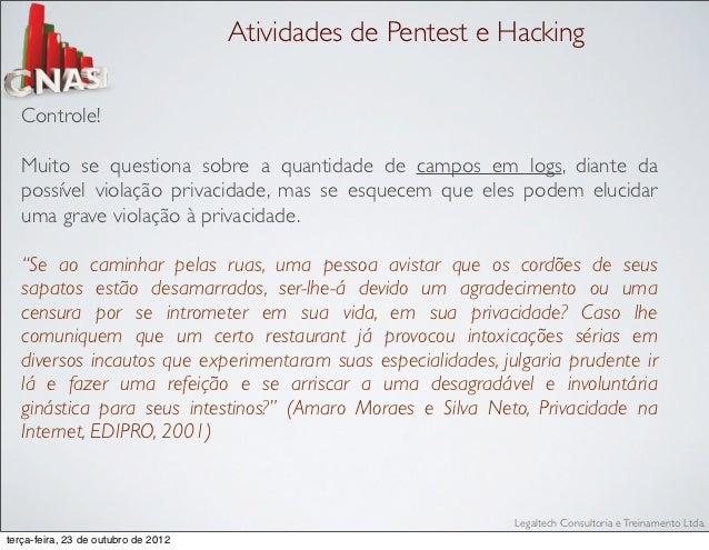 Atividades de Pentest e Hacking   Controle!   Muito se questiona sobre a quantidade de campos em logs, diante da   possíve...