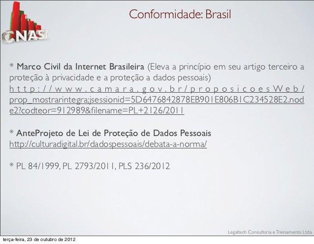 Conformidade: Brasil   * Marco Civil da Internet Brasileira (Eleva a princípio em seu artigo terceiro a   proteção à priva...