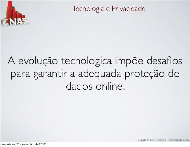 Tecnologia e Privacidade    A evolução tecnologica impõe desafios    para garantir a adequada proteção de                 d...
