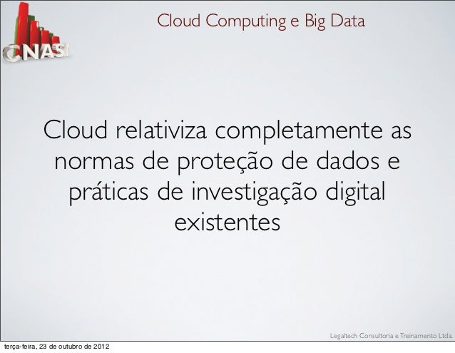 Cloud Computing e Big Data            Cloud relativiza completamente as             normas de proteção de dados e         ...