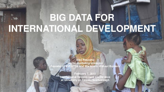 BIG DATA FOR INTERNATIONAL DEVELOPMENT Alex Rascanu Digital marketing strategist Founder of EVENTS& and Marketers Without ...