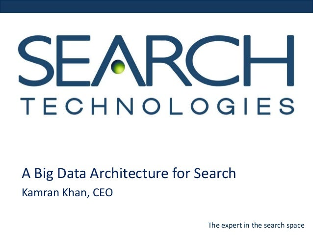 A Big Data Architecture for Search Kamran Khan, CEO The expert in the search space
