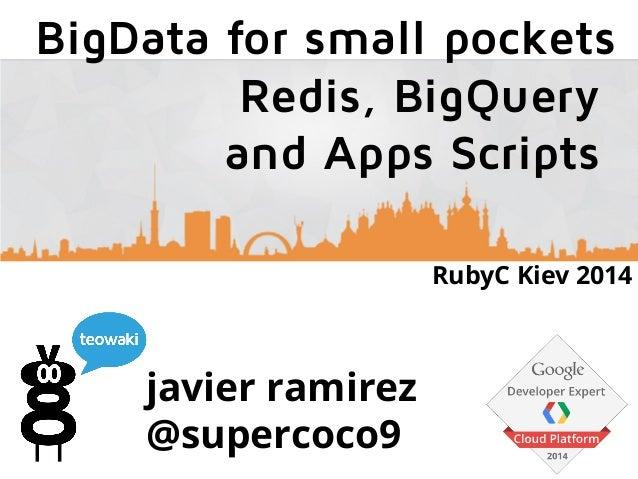 javier ramirez @supercoco9 BigData for small pockets Redis, BigQuery and Apps Scripts RubyC Kiev 2014