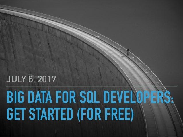 BIG DATA FOR SQL DEVELOPERS: GET STARTED (FOR FREE) JULY 6, 2017