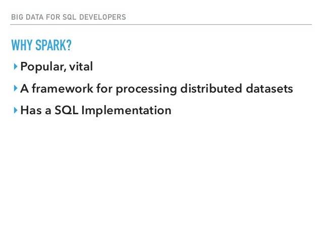 BIG DATA FOR SQL DEVELOPERS WHY SPARK? ‣Popular, vital ‣A framework for processing distributed datasets ‣Has a SQL Impleme...