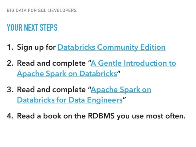 """BIG DATA FOR SQL DEVELOPERS YOUR NEXT STEPS 1. Sign up for Databricks Community Edition 2. Read and complete """"A Gentle Int..."""