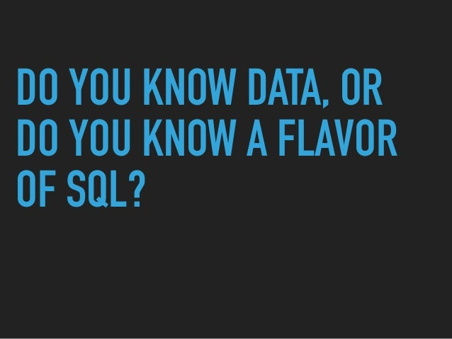 DO YOU KNOW DATA, OR DO YOU KNOW A FLAVOR OF SQL?
