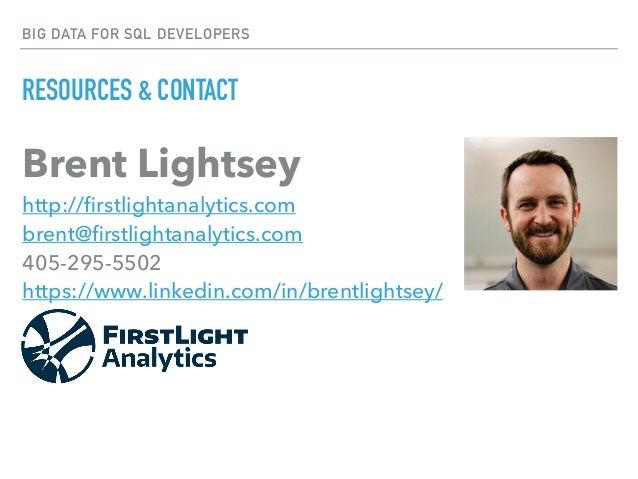 BIG DATA FOR SQL DEVELOPERS RESOURCES & CONTACT Brent Lightsey http://firstlightanalytics.com brent@firstlightanalytics.co...