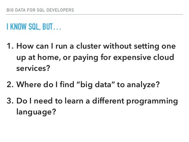 BIG DATA FOR SQL DEVELOPERS I KNOW SQL, BUT… 1. How can I run a cluster without setting one up at home, or paying for expe...