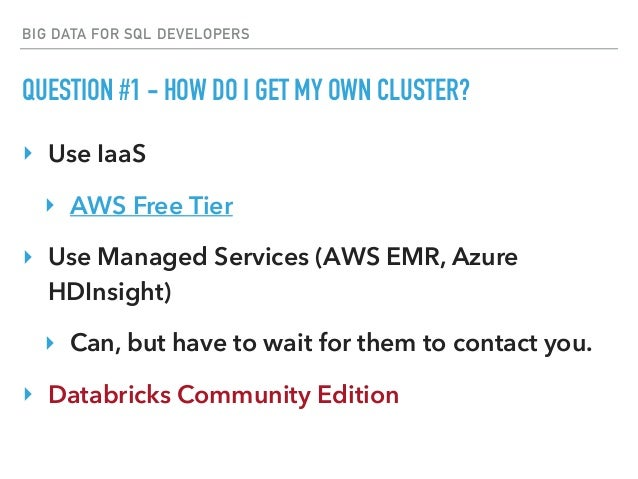 BIG DATA FOR SQL DEVELOPERS QUESTION #1 - HOW DO I GET MY OWN CLUSTER? ‣ Use IaaS ‣ AWS Free Tier ‣ Use Managed Services (...