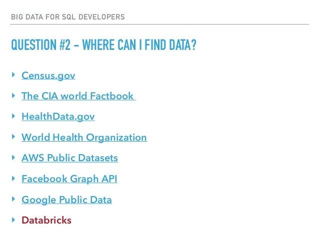 BIG DATA FOR SQL DEVELOPERS QUESTION #2 - WHERE CAN I FIND DATA? ‣ Census.gov ‣ The CIA world Factbook ‣ HealthData.gov ‣...