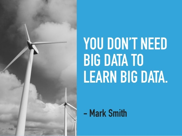 YOU DON'T NEED BIG DATA TO LEARN BIG DATA. - Mark Smith