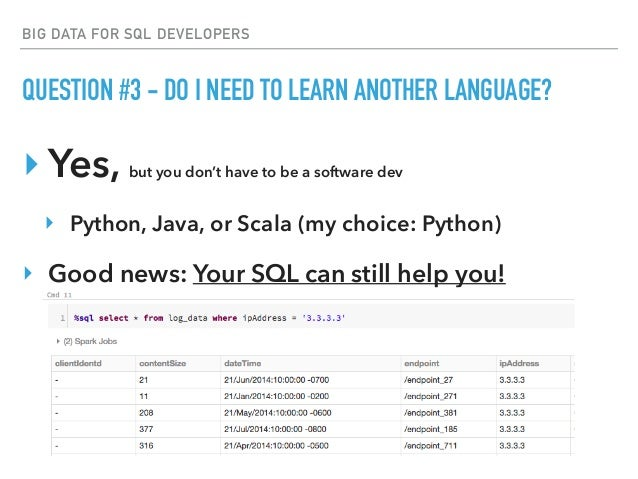 BIG DATA FOR SQL DEVELOPERS QUESTION #3 - DO I NEED TO LEARN ANOTHER LANGUAGE? ‣Yes, but you don't have to be a software d...