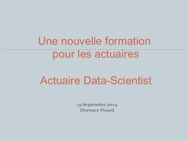 Une nouvelle formation  pour les actuaires  Actuaire Data-Scientist  15 Septembre 2014  Florence Picard