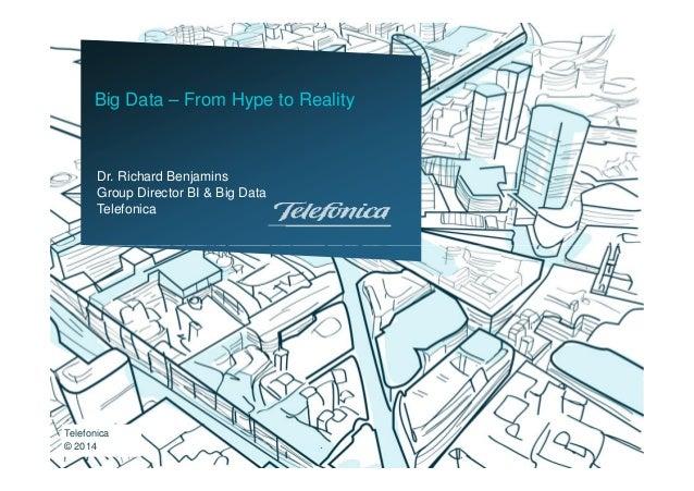 Dr. Richard Benjamins Group Director BI & Big Data Telefonica Big Data – From Hype to Reality Telefonica © 2014