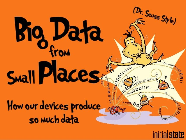Big Data  from  Small Places  How our devices produce  so much data  (Dr. Seuss Style)