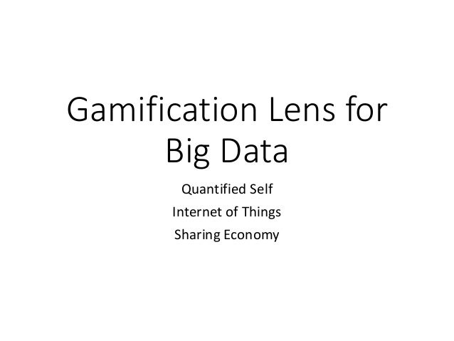 Gamification Lens for Big Data Quantified Self Internet of Things Sharing Economy