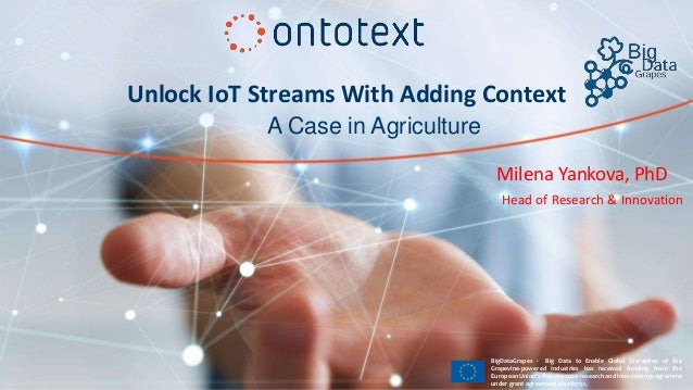 Unlock IoT Streams With Adding Context Milena Yankova, PhD A Case in Agriculture Head of Research & Innovation BigDataGrap...