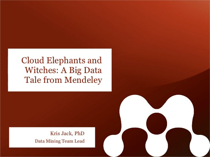 Cloud Elephants and Witches: A Big Data Tale from Mendeley         Kris Jack, PhD   Data Mining Team Lead