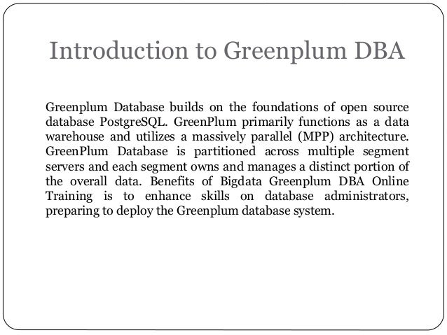 Introduction to Greenplum DBA Greenplum Database builds on the foundations of open source database PostgreSQL. GreenPlum p...