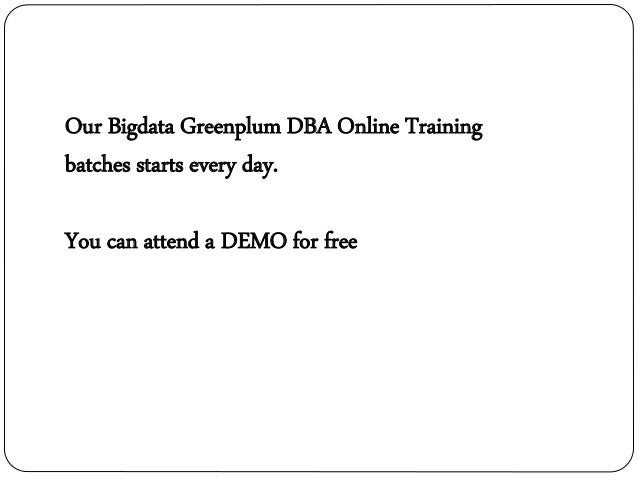 Our Bigdata Greenplum DBA Online Training batches starts every day. You can attend a DEMO for free