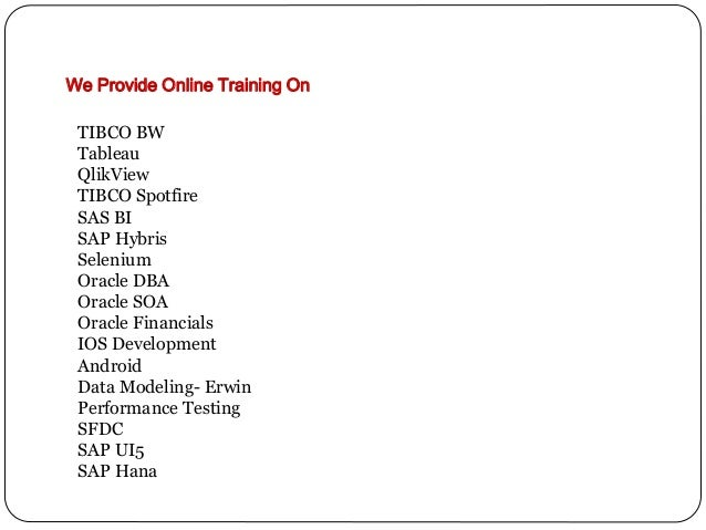 We Provide Online Training On TIBCO BW Tableau QlikView TIBCO Spotfire SAS BI SAP Hybris Selenium Oracle DBA Oracle SOA Or...