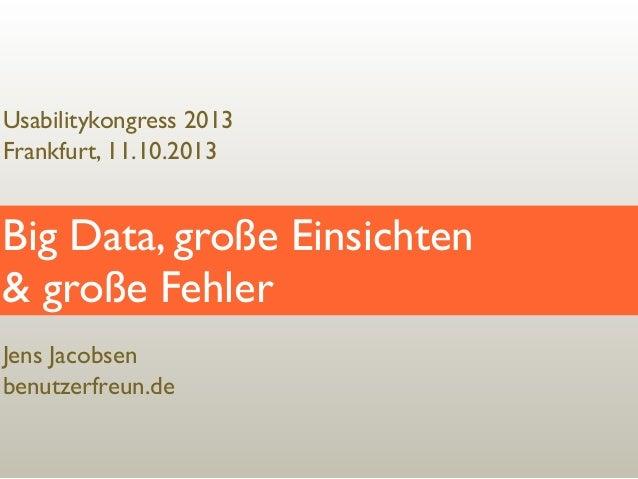 Usabilitykongress 2013 Frankfurt, 11.10.2013  Big Data, große Einsichten & große Fehler Jens Jacobsen benutzerfreun.de