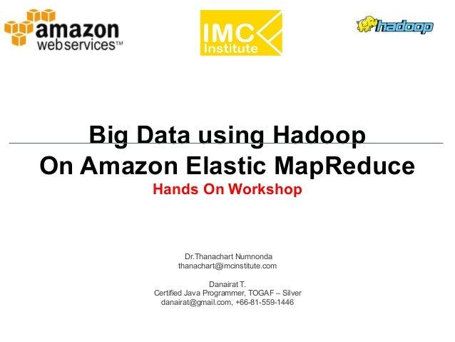 Danairat T., 2013, danairat@gmail.comBig Data Hadoop – Hands On Workshop 1 Big Data using Hadoop On Amazon Elastic MapRedu...