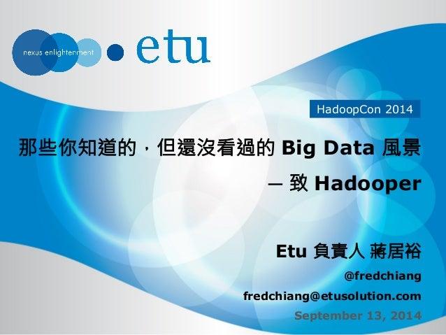 HadoopCon 2014  那些你知道的,但還沒看過的 Big Data 風景  ─ 致 Hadooper  Etu 負責人 蔣居裕  @fredchiang  fredchiang@etusolution.com  September 1...