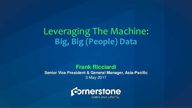 Frank Ricciardi Senior Vice President & General Manager, Asia-Pacific 3 May 2017 Leveraging The Machine: Big, Big (People)...