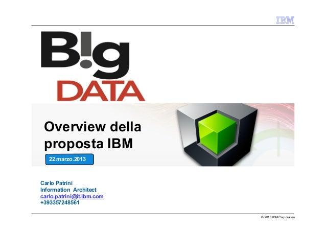 Overview della proposta IBM   22.marzo.2013Carlo PatriniInformation Architectcarlo.patrini@it.ibm.com+393357248561        ...