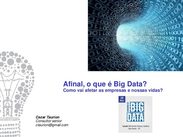 Afinal, o que é Big Data? Como vai afetar as empresas e nossas vidas? Cezar Taurion Consultor senior ctaurion@gmail.com