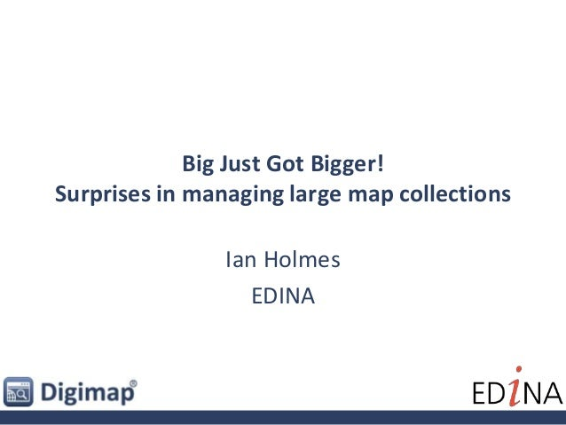 Big Just Got Bigger! Surprises in managing large map collections Ian Holmes EDINA