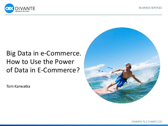 Big Data in e-Commerce. How to Use the Power of Data in E-Commerce? Tom Karwatka