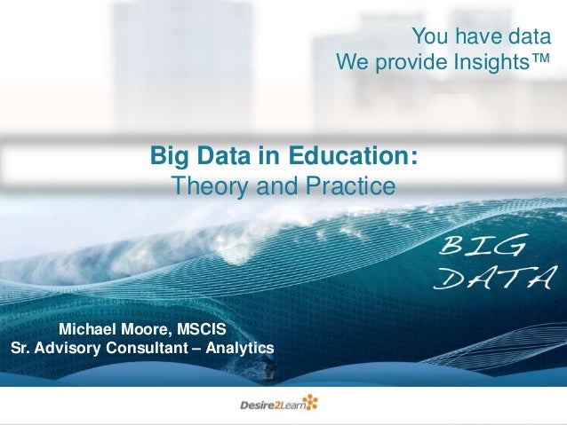 You have data We provide Insights™  Big Data in Education: Theory and Practice  Michael Moore, MSCIS Sr. Advisory Consulta...