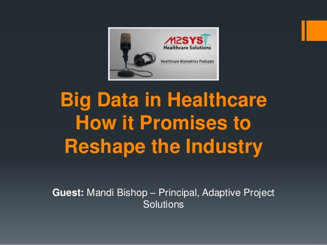 Big Data in Healthcare How it Promises to Reshape the Industry Guest: Mandi Bishop – Principal, Adaptive Project Solutions