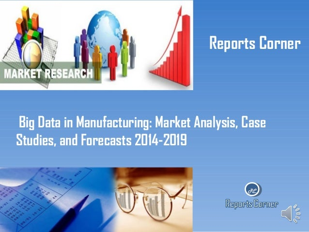 Reports Corner  Big Data in Manufacturing: Market Analysis, Case Studies, and Forecasts 2014-2019  RC