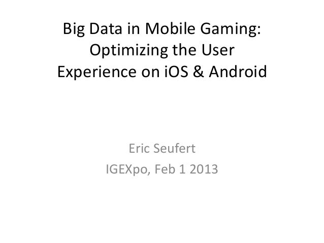 Big Data in Mobile Gaming:     Optimizing the UserExperience on iOS & Android         Eric Seufert      IGEXpo, Feb 1 2013