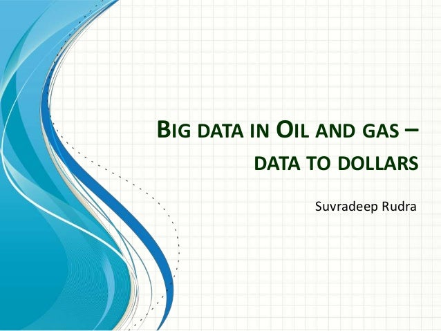 BIG DATA IN OIL AND GAS – DATA TO DOLLARS Suvradeep Rudra