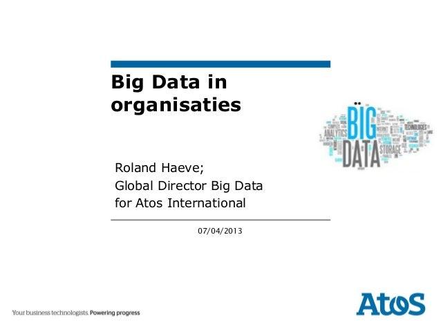 Big Data inorganisatiesRoland Haeve;Global Director Big Datafor Atos International             07/04/2013