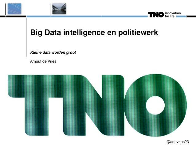 Big Data intelligence en politiewerk Kleine data worden groot Arnout de Vries  @adevries23