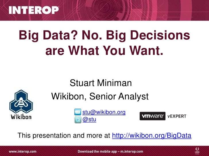 Big Data? No. Big Decisions    are What You Want.              Stuart Miniman          Wikibon, Senior Analyst            ...