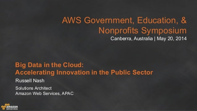 AWS Government, Education, & Nonprofits Symposium Canberra, Australia | May 20, 2014 Big Data in the Cloud: Accelerating I...